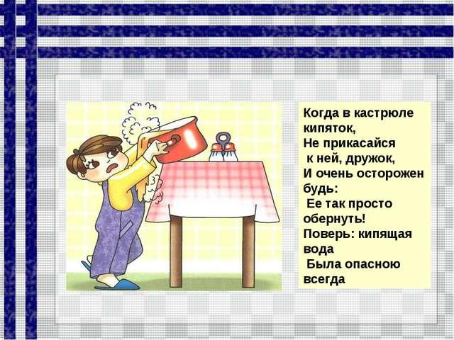 Когда в кастрюле кипяток, Не прикасайся к ней, дружок, И очень осторожен будь...