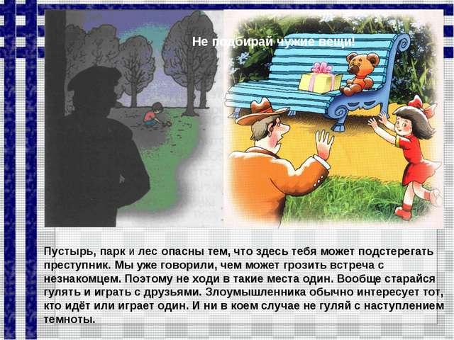 Пустырь, парк и лес опасны тем, что здесь тебя может подстерегать преступник....