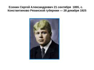 Есенин Сергей Александрович 21 сентября 1895, с. Константиново Рязанской губе