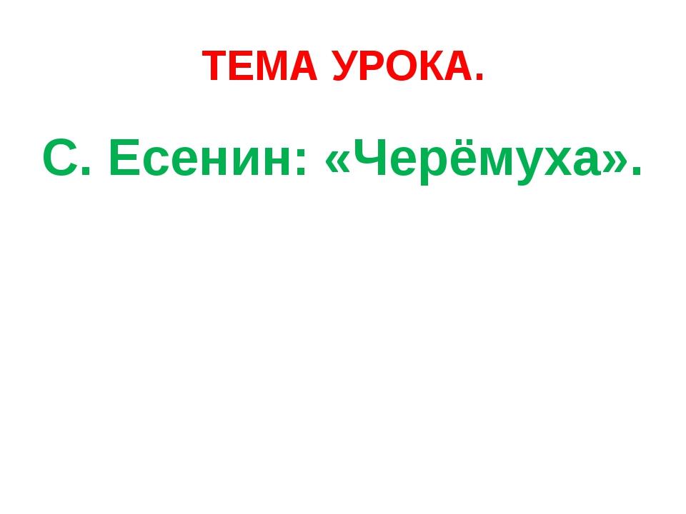 ТЕМА УРОКА. С. Есенин: «Черёмуха».