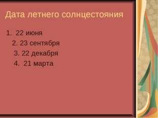 Дата летнего солнцестояния 1. 22 июня 2. 23 сентября 3. 22 декабря 4. 21 марта