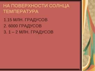 НА ПОВЕРХНОСТИ СОЛНЦА ТЕМПЕРАТУРА 1.15 МЛН. ГРАДУСОВ 2. 6000 ГРАДУСОВ 3. 1 –