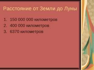 Расстояние от Земли до Луны 150 000 000 километров 400 000 километров 6370 ки