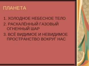ПЛАНЕТА 1. ХОЛОДНОЕ НЕБЕСНОЕ ТЕЛО 2. РАСКАЛЁННЫЙ ГАЗОВЫЙ ОГНЕННЫЙ ШАР 3. ВСЁ