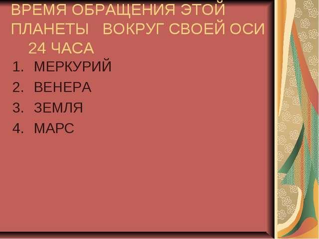 ВРЕМЯ ОБРАЩЕНИЯ ЭТОЙ ПЛАНЕТЫ ВОКРУГ СВОЕЙ ОСИ 24 ЧАСА МЕРКУРИЙ ВЕНЕРА ЗЕМЛЯ М...