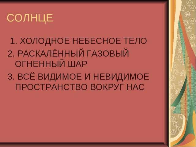 СОЛНЦЕ 1. ХОЛОДНОЕ НЕБЕСНОЕ ТЕЛО 2. РАСКАЛЁННЫЙ ГАЗОВЫЙ ОГНЕННЫЙ ШАР 3. ВСЁ В...