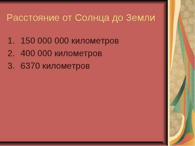 Расстояние от Солнца до Земли 150 000 000 километров 400 000 километров 6370...