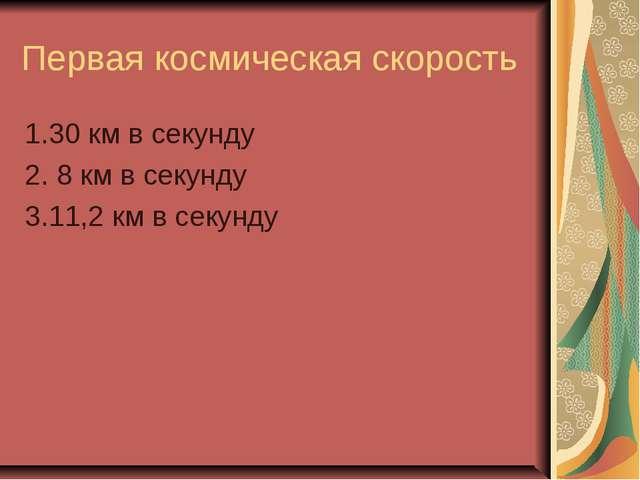 Первая космическая скорость 1.30 км в секунду 2. 8 км в секунду 3.11,2 км в с...
