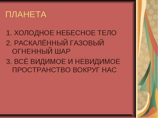 ПЛАНЕТА 1. ХОЛОДНОЕ НЕБЕСНОЕ ТЕЛО 2. РАСКАЛЁННЫЙ ГАЗОВЫЙ ОГНЕННЫЙ ШАР 3. ВСЁ...
