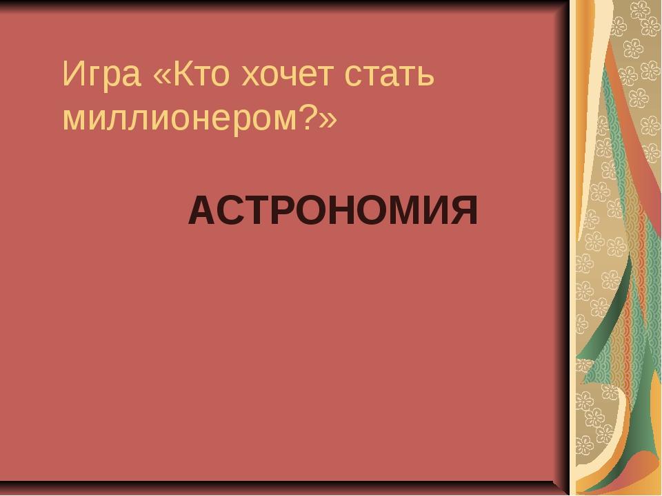 Игра «Кто хочет стать миллионером?» АСТРОНОМИЯ