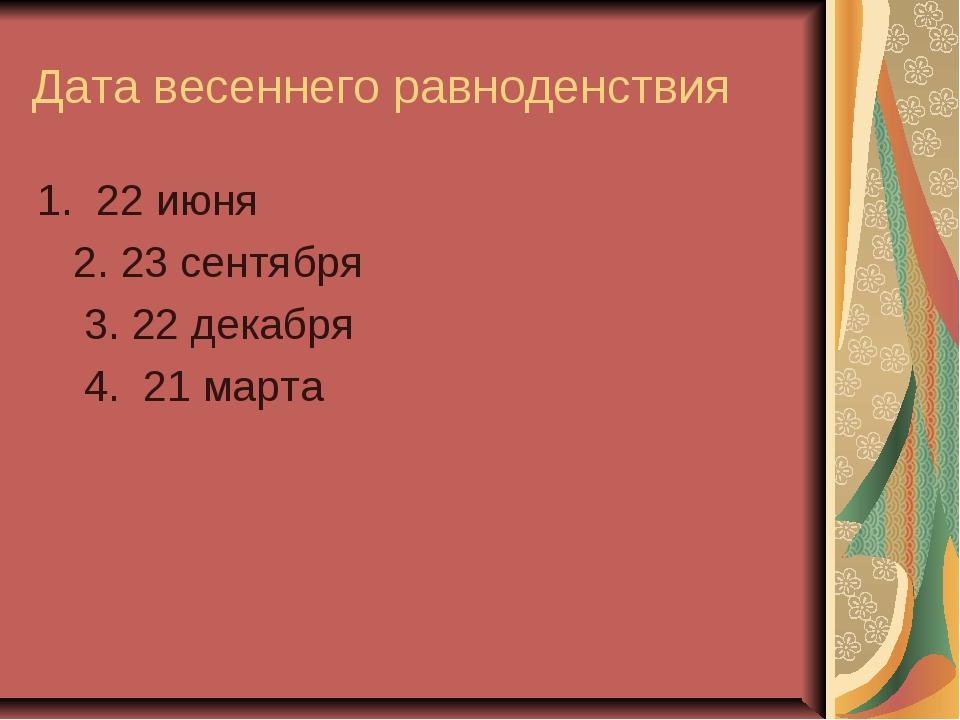 Дата весеннего равноденствия 1. 22 июня 2. 23 сентября 3. 22 декабря 4. 21 ма...