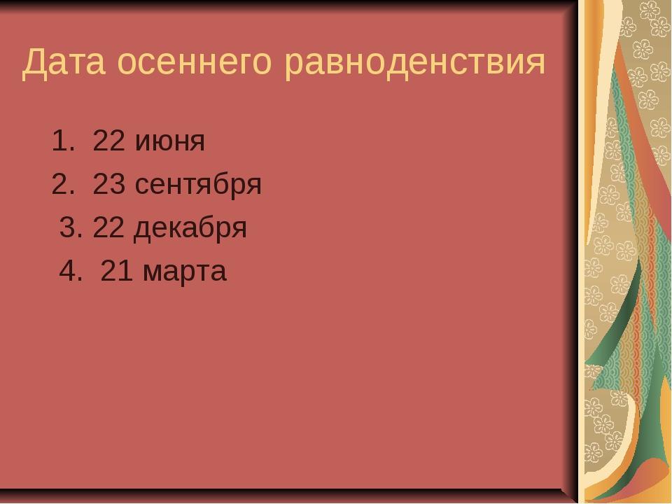 Дата осеннего равноденствия 1. 22 июня 2. 23 сентября 3. 22 декабря 4. 21 марта