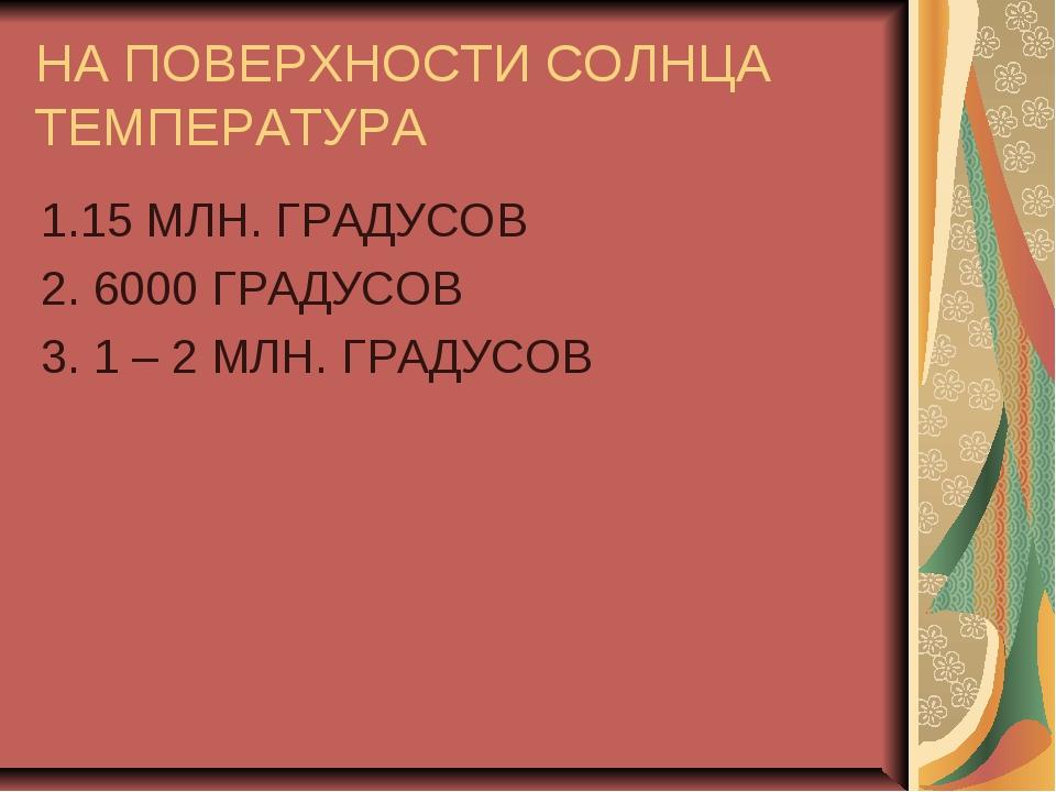 НА ПОВЕРХНОСТИ СОЛНЦА ТЕМПЕРАТУРА 1.15 МЛН. ГРАДУСОВ 2. 6000 ГРАДУСОВ 3. 1 –...
