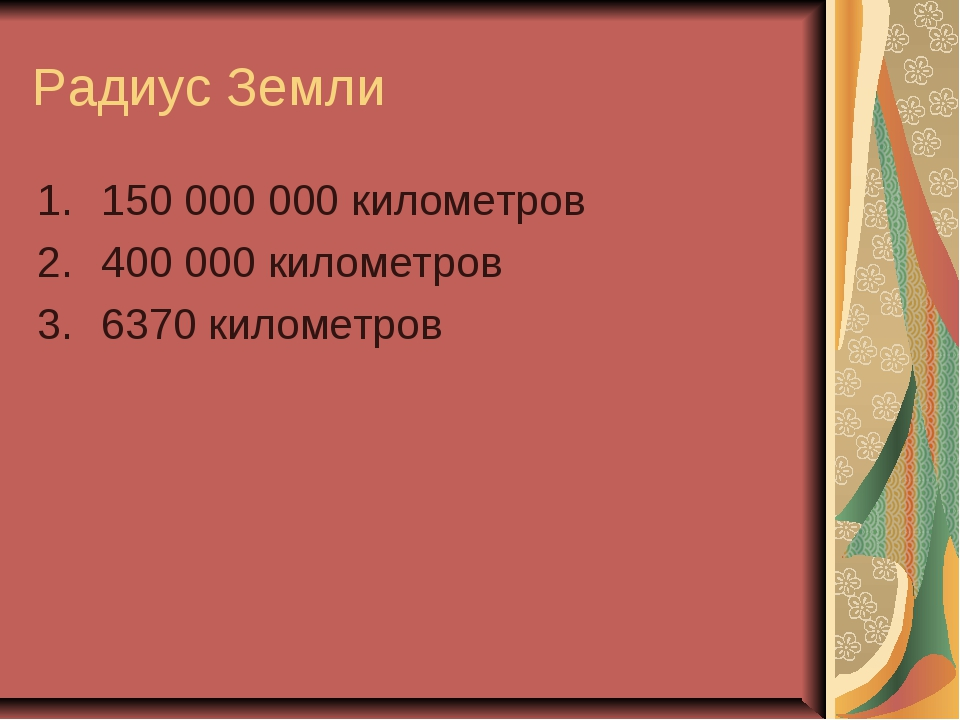 Радиус Земли 150 000 000 километров 400 000 километров 6370 километров