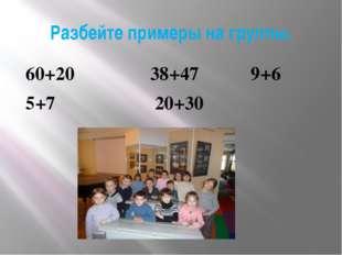 Разбейте примеры на группы. 60+20 38+47 9+6 5+7 20+30