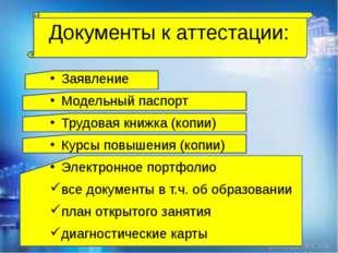 Документы к аттестации: Заявление Модельный паспорт Трудовая книжка (копии)
