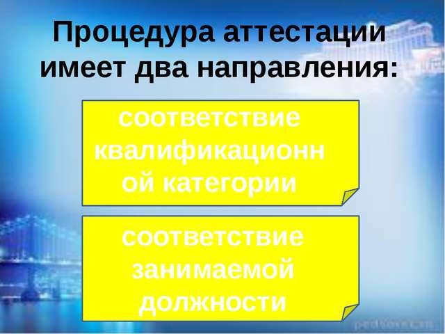Процедура аттестации имеет два направления: соответствие занимаемой должности...