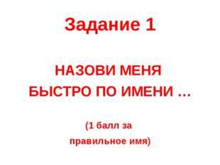 Задание 1 НАЗОВИ МЕНЯ БЫСТРО ПО ИМЕНИ … (1 балл за правильное имя)