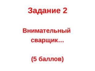 Задание 2 Внимательный сварщик… (5 баллов)