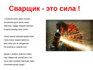 Сварщик - это сила ! О рабочих руках много сказано, На рабочих руках жизнь ле