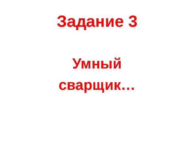 Задание 3 Умный сварщик…
