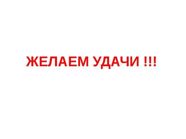 ЖЕЛАЕМ УДАЧИ !!!