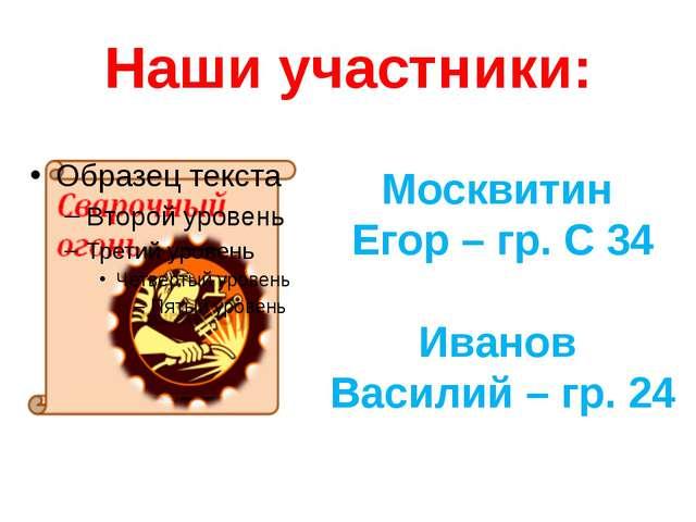 Наши участники: Москвитин Егор – гр. С 34 Иванов Василий – гр. 24