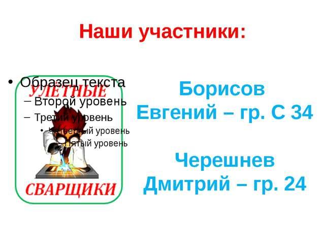 Наши участники: Борисов Евгений – гр. С 34 Черешнев Дмитрий – гр. 24
