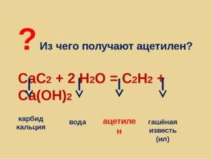 ? Из чего получают ацетилен? CaC2 + 2 H2O = С2Н2 + Са(ОН)2 карбид кальция вод