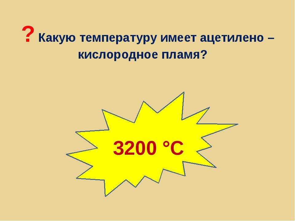 ? Какую температуру имеет ацетилено – кислородное пламя? 3200 °С