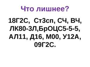 Что лишнее? 18Г2С, Ст3сп, СЧ, ВЧ, ЛК80-3Л,БрОЦС5-5-5, АЛ11, Д16, М00, У12А, 0