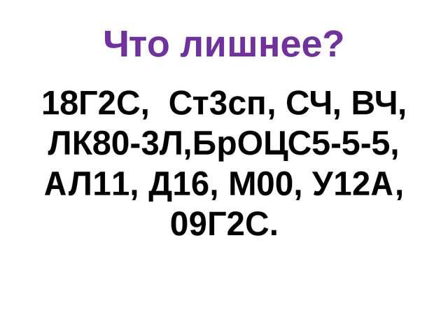 Что лишнее? 18Г2С, Ст3сп, СЧ, ВЧ, ЛК80-3Л,БрОЦС5-5-5, АЛ11, Д16, М00, У12А, 0...
