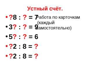 Устный счёт. ?8 : ? = 7 3? : ? = 9 5? : ? = 6 ?2 : 8 = ? ?2 : 8 = ? Работа по