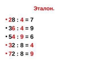 Эталон. 28 : 4 = 7 36 : 4 = 9 54 : 9 = 6 32 : 8 = 4 72 : 8 = 9