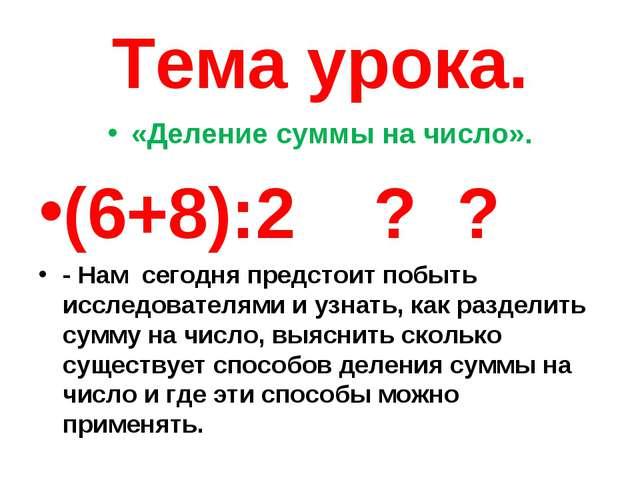 Тема урока. «Деление суммы на число». (6+8):2 ? ? - Нам сегодня предстоит поб...