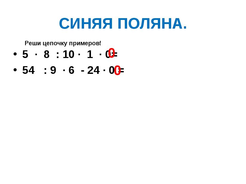 СИНЯЯ ПОЛЯНА. 5 ∙ 8 : 10 ∙ 1 ∙ 0= 54 : 9 ∙ 6 - 24 ∙ 0 = 0 0 Реши цепочку прим...