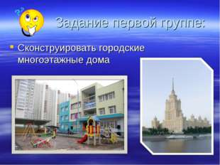 Задание первой группе: Сконструировать городские многоэтажные дома