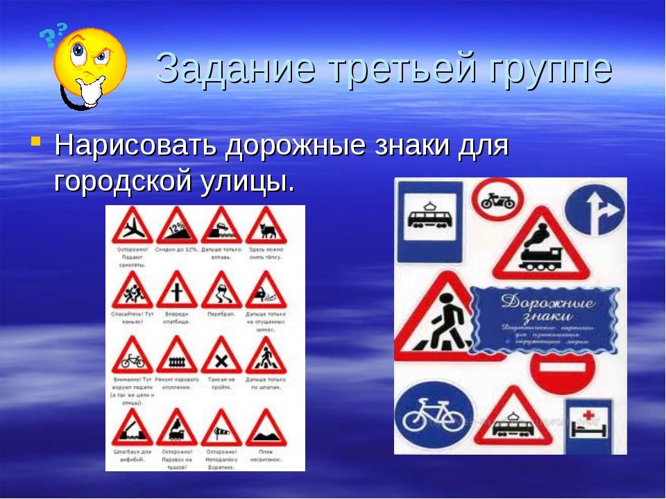 Задание третьей группе Нарисовать дорожные знаки для городской улицы.
