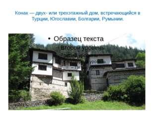 Конак — двух- или трехэтажный дом, встречающийся в Турции, Югославии, Болгари