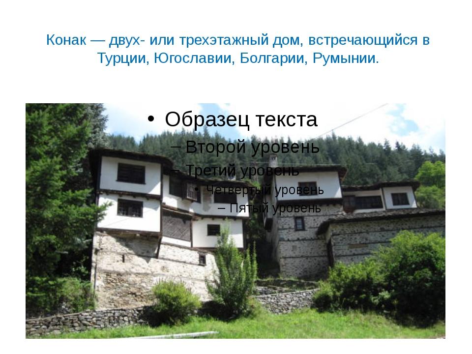 Конак — двух- или трехэтажный дом, встречающийся в Турции, Югославии, Болгари...