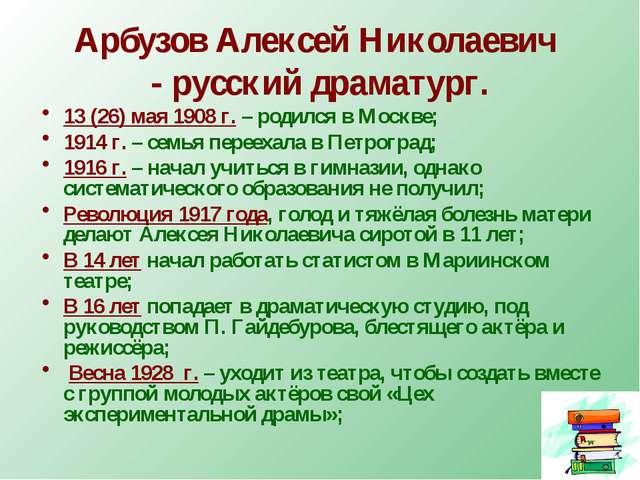 Арбузов Алексей Николаевич - русский драматург. 13 (26) мая 1908 г. – родился...