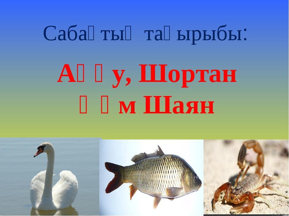 Сабақтың тақырыбы: Аққу, Шортан Һәм Шаян