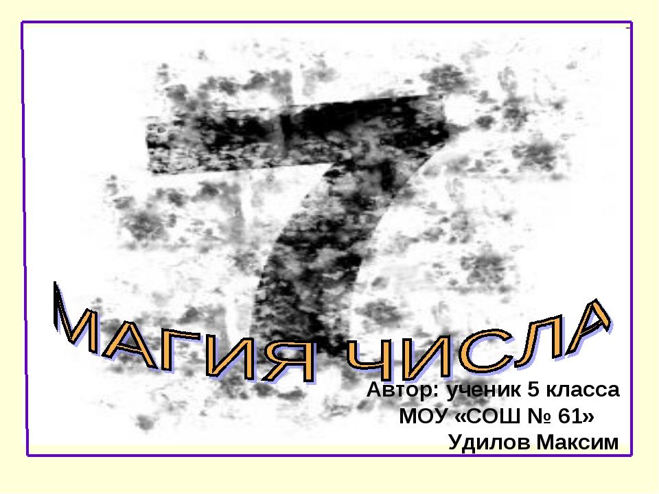 Автор: ученик 5 класса МОУ «СОШ № 61» Удилов Максим
