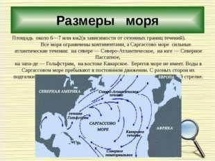 Размеры моря Площадь около 6—7 млн км2(в зависимости от сезонных границ течен
