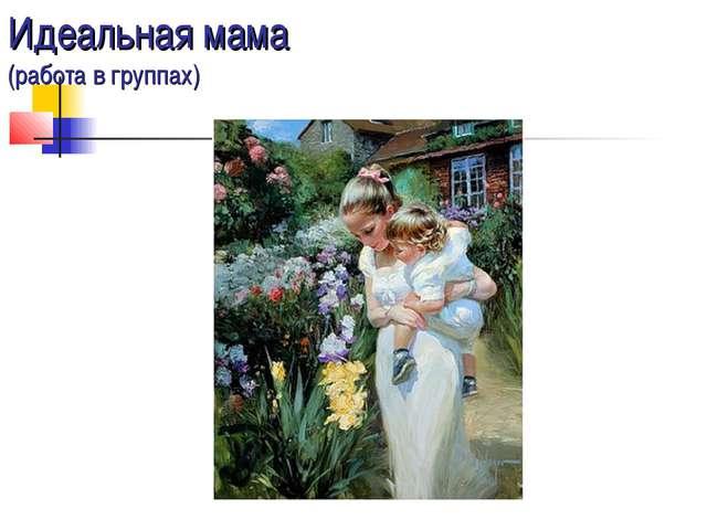 Идеальная мама (работа в группах)