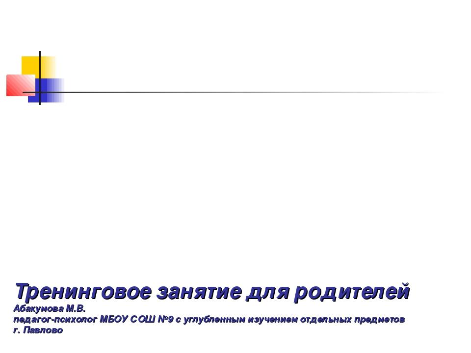 Тренинговое занятие для родителей Абакумова М.В. педагог-психолог МБОУ СОШ №9...