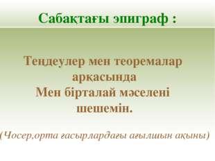 Сабақтағы эпиграф : Теңдеулер мен теоремалар арқасында Мен бірталай мәселені
