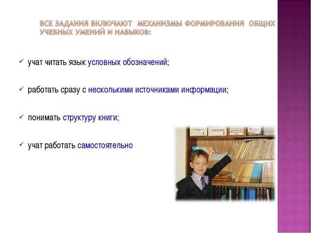 учат читать язык условных обозначений; работать сразу с несколькими источника...