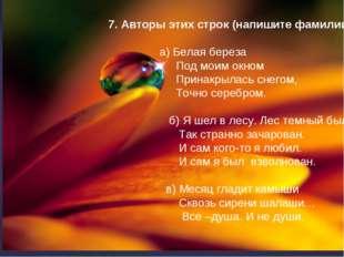 7. Авторы этих строк (напишите фамилии): а) Белая береза Под моим окном Прин