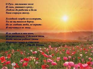 О Русь- малиновое поле И синь, упавшая в реку,- Люблю до радости и боли Твою